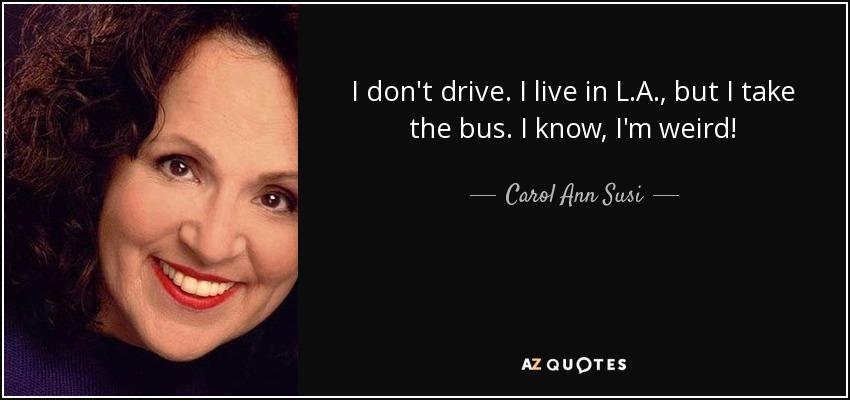 I don't drive. I live in L.A., but I take the bus. I know, I'm weird! - Carol Ann Susi