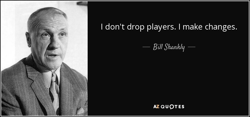 I don't drop players. I make changes. - Bill Shankly