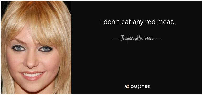 I don't eat any red meat. - Taylor Momsen