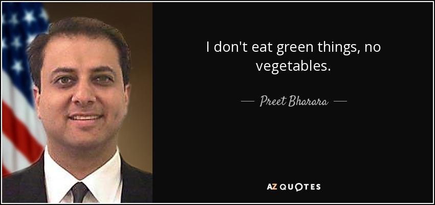 I don't eat green things, no vegetables. - Preet Bharara