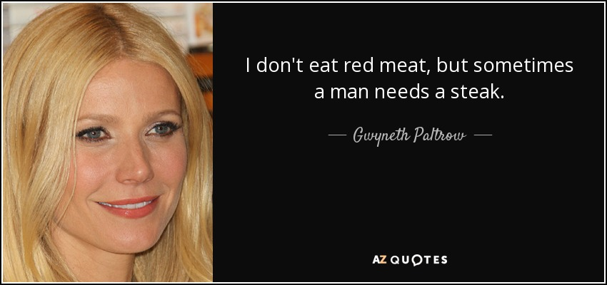 I don't eat red meat, but sometimes a man needs a steak. - Gwyneth Paltrow