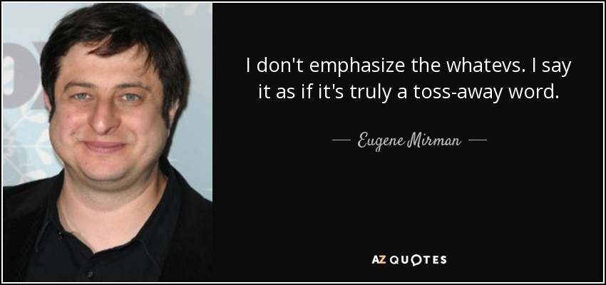 I don't emphasize the whatevs. I say it as if it's truly a toss-away word. - Eugene Mirman