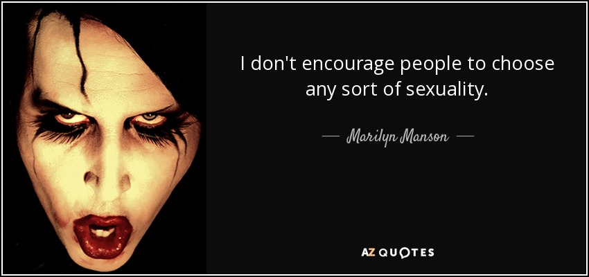 I don't encourage people to choose any sort of sexuality. - Marilyn Manson