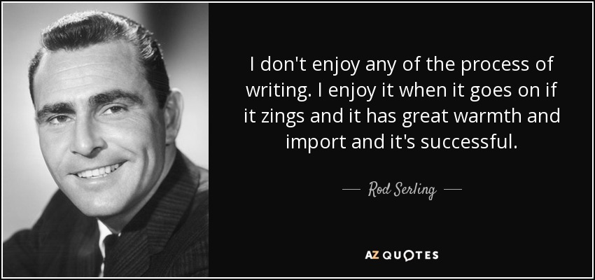 I don't enjoy any of the process of writing. I enjoy it when it goes on if it zings and it has great warmth and import and it's successful. - Rod Serling