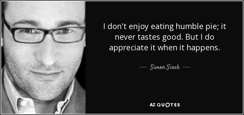 I don't enjoy eating humble pie; it never tastes good. But I do appreciate it when it happens. - Simon Sinek
