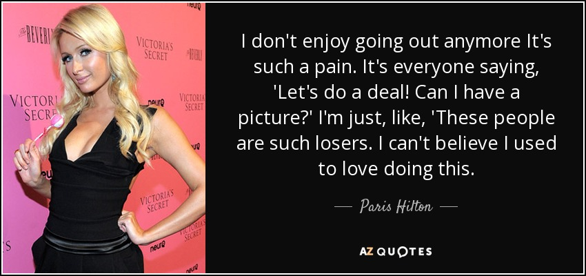 Paris Hilton Quote I Dont Enjoy Going Out Anymore Its Such A Pain