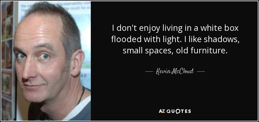 I don't enjoy living in a white box flooded with light. I like shadows, small spaces, old furniture. - Kevin McCloud