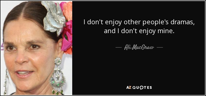 I don't enjoy other people's dramas, and I don't enjoy mine. - Ali MacGraw