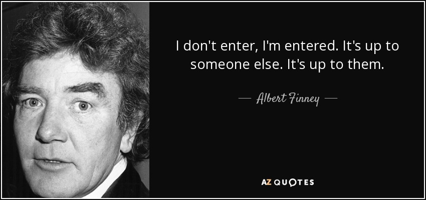 I don't enter, I'm entered. It's up to someone else. It's up to them. - Albert Finney