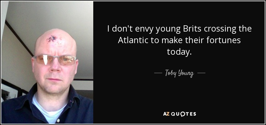I don't envy young Brits crossing the Atlantic to make their fortunes today. - Toby Young