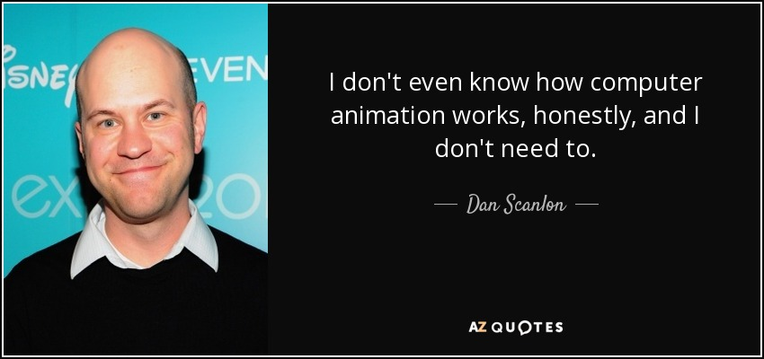 I don't even know how computer animation works, honestly, and I don't need to. - Dan Scanlon
