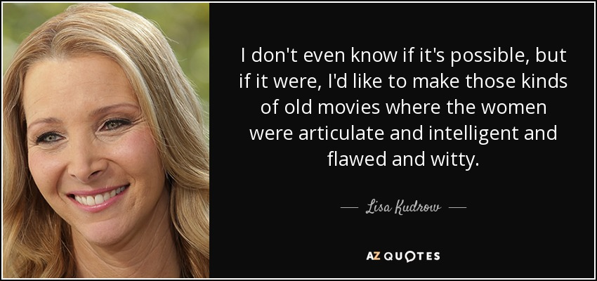 I don't even know if it's possible, but if it were, I'd like to make those kinds of old movies where the women were articulate and intelligent and flawed and witty. - Lisa Kudrow