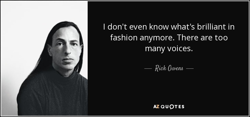 I don't even know what's brilliant in fashion anymore. There are too many voices. - Rick Owens