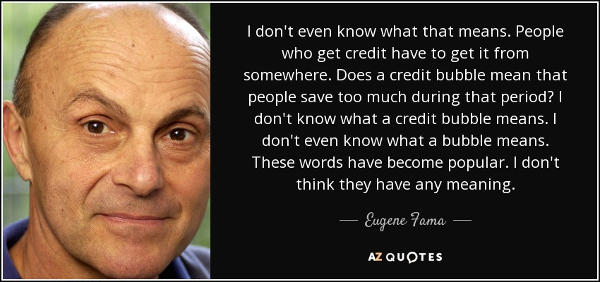 I don't even know what that means. People who get credit have to get it from somewhere. Does a credit bubble mean that people save too much during that period? I don't know what a credit bubble means. I don't even know what a bubble means. These words have become popular. I don't think they have any meaning. - Eugene Fama