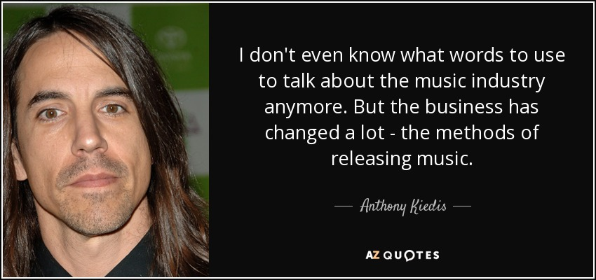 I don't even know what words to use to talk about the music industry anymore. But the business has changed a lot - the methods of releasing music. - Anthony Kiedis