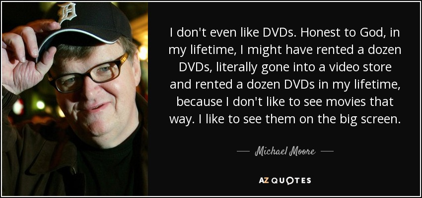 I don't even like DVDs. Honest to God, in my lifetime, I might have rented a dozen DVDs, literally gone into a video store and rented a dozen DVDs in my lifetime, because I don't like to see movies that way. I like to see them on the big screen. - Michael Moore