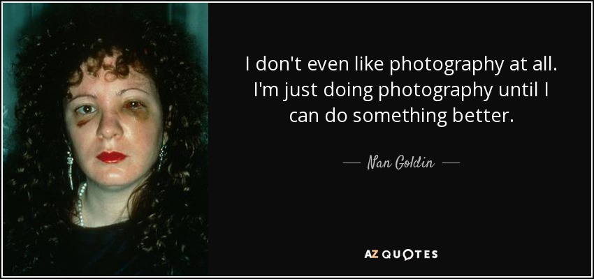 I don't even like photography at all. I'm just doing photography until I can do something better. - Nan Goldin