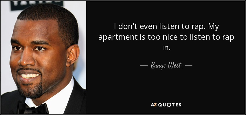 I don't even listen to rap. My apartment is too nice to listen to rap in. - Kanye West