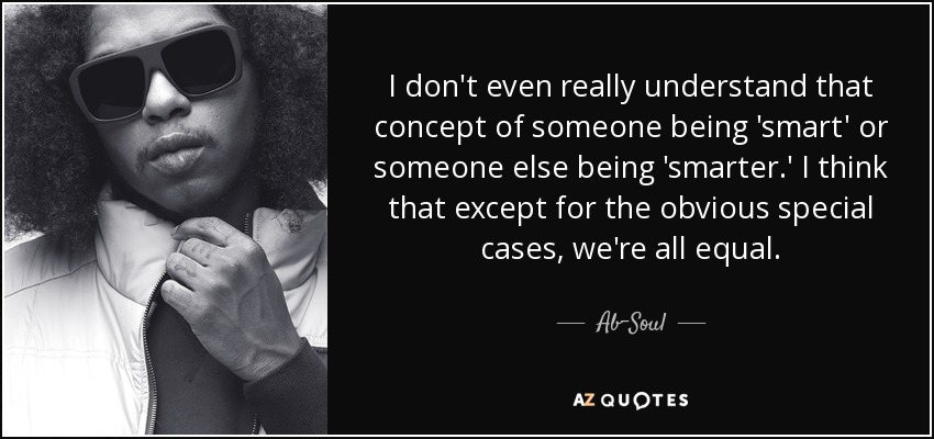 I don't even really understand that concept of someone being 'smart' or someone else being 'smarter.' I think that except for the obvious special cases, we're all equal. - Ab-Soul