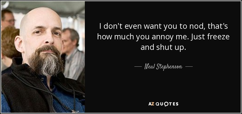 I don't even want you to nod, that's how much you annoy me. Just freeze and shut up. - Neal Stephenson