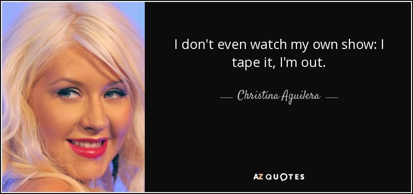 I don't even watch my own show: I tape it, I'm out. - Christina Aguilera
