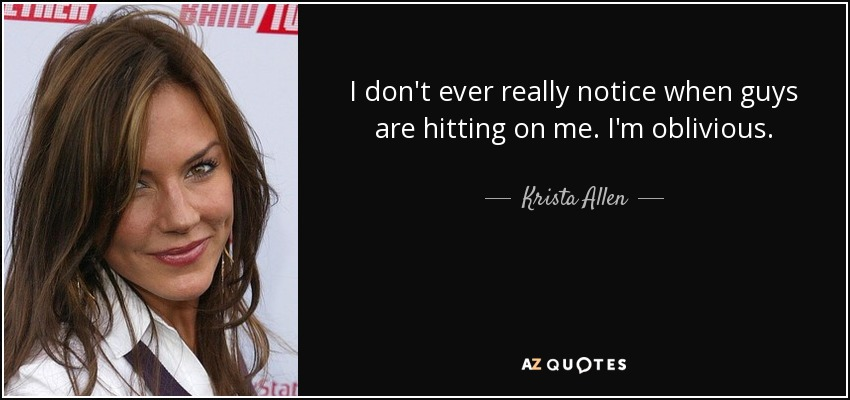 I don't ever really notice when guys are hitting on me. I'm oblivious. - Krista Allen