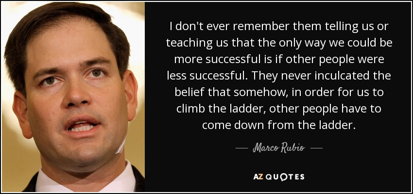 I don't ever remember them telling us or teaching us that the only way we could be more successful is if other people were less successful. They never inculcated the belief that somehow, in order for us to climb the ladder, other people have to come down from the ladder. - Marco Rubio