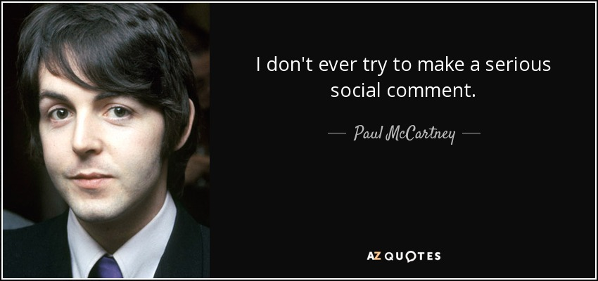 I don't ever try to make a serious social comment. - Paul McCartney