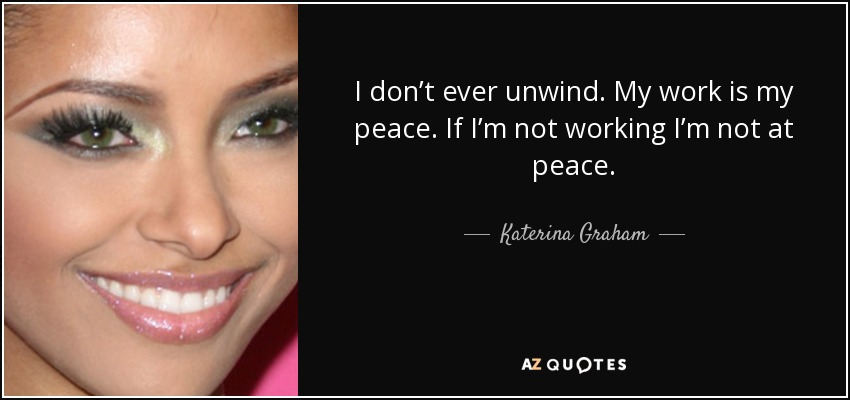 I don't ever unwind. My work is my peace. If I'm not working I'm not at peace. - Katerina Graham