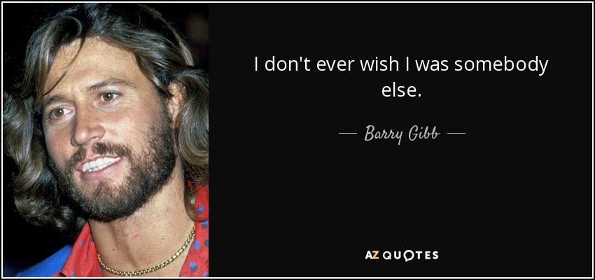 I don't ever wish I was somebody else. - Barry Gibb