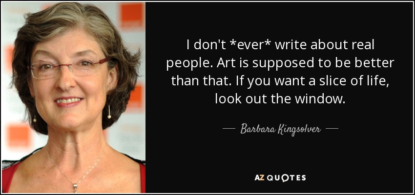 I don't *ever* write about real people. Art is supposed to be better than that. If you want a slice of life, look out the window. - Barbara Kingsolver