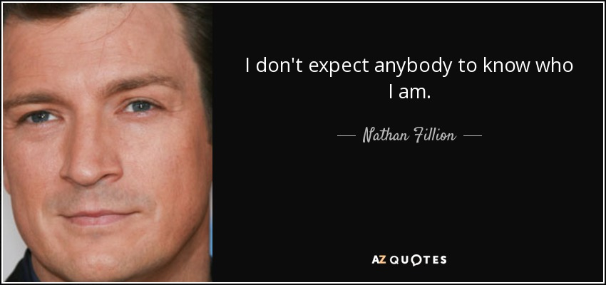I don't expect anybody to know who I am. - Nathan Fillion