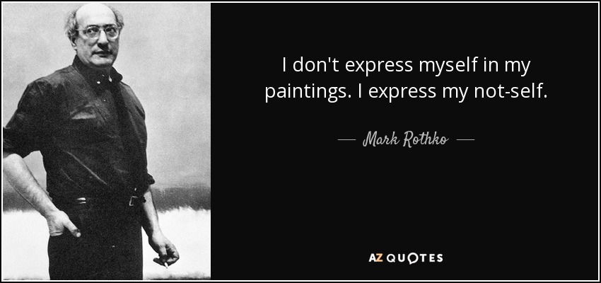 I don't express myself in my paintings. I express my not-self. - Mark Rothko