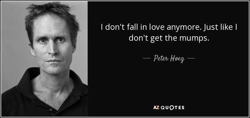 I don't fall in love anymore. Just like I don't get the mumps. - Peter Høeg
