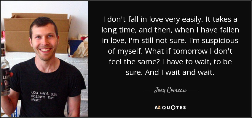 I don't fall in love very easily. It takes a long time, and then, when I have fallen in love, I'm still not sure. I'm suspicious of myself. What if tomorrow I don't feel the same? I have to wait, to be sure. And I wait and wait. - Joey Comeau