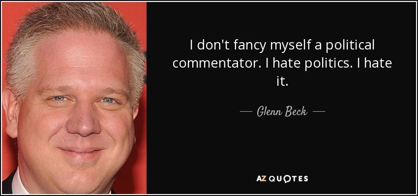 I don't fancy myself a political commentator. I hate politics. I hate it. - Glenn Beck