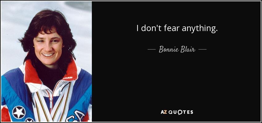 I don't fear anything. - Bonnie Blair