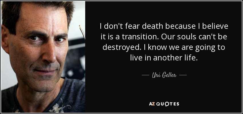 I don't fear death because I believe it is a transition. Our souls can't be destroyed. I know we are going to live in another life. - Uri Geller