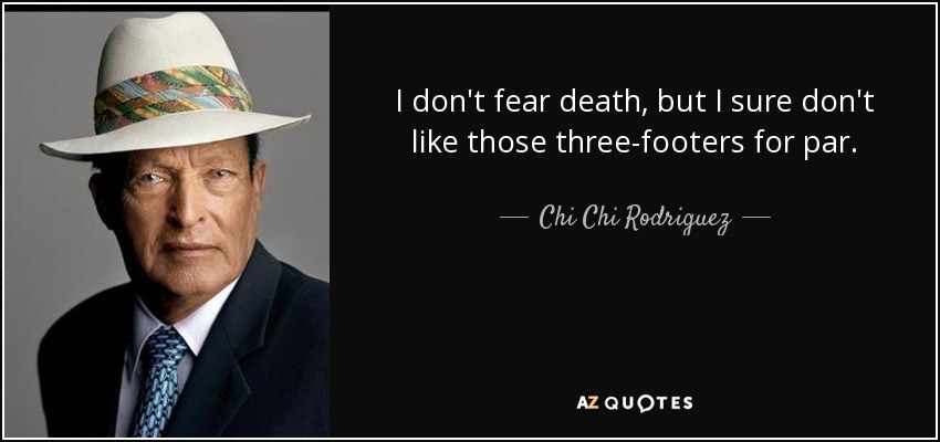 I don't fear death, but I sure don't like those three-footers for par. - Chi Chi Rodriguez