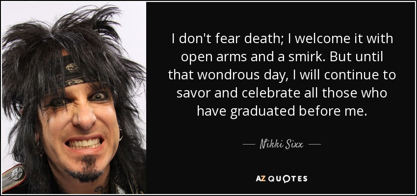 I don't fear death; I welcome it with open arms and a smirk. But until that wondrous day, I will continue to savor and celebrate all those who have graduated before me. - Nikki Sixx