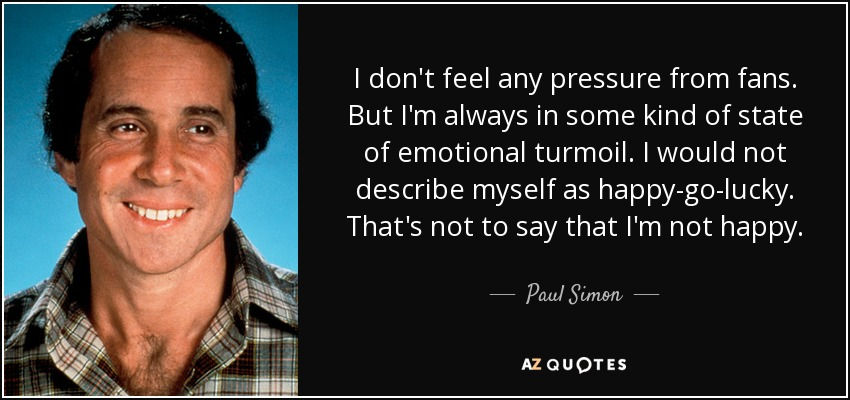 I don't feel any pressure from fans. But I'm always in some kind of state of emotional turmoil. I would not describe myself as happy-go-lucky. That's not to say that I'm not happy. - Paul Simon
