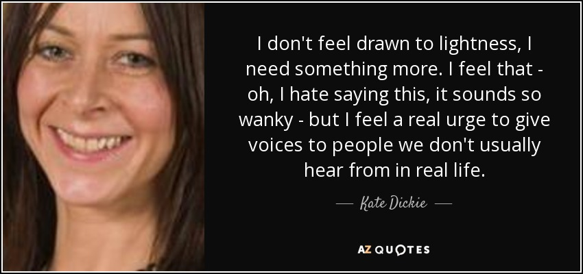 I don't feel drawn to lightness, I need something more. I feel that - oh, I hate saying this, it sounds so wanky - but I feel a real urge to give voices to people we don't usually hear from in real life. - Kate Dickie