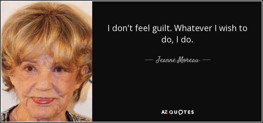 I don't feel guilt. Whatever I wish to do, I do. - Jeanne Moreau