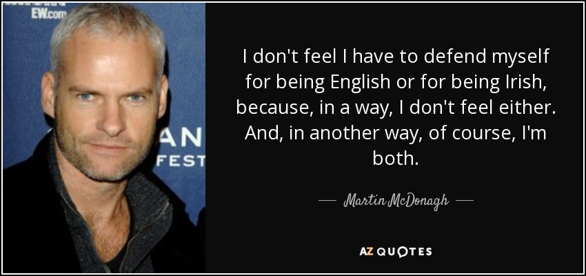 I don't feel I have to defend myself for being English or for being Irish, because, in a way, I don't feel either. And, in another way, of course, I'm both. - Martin McDonagh