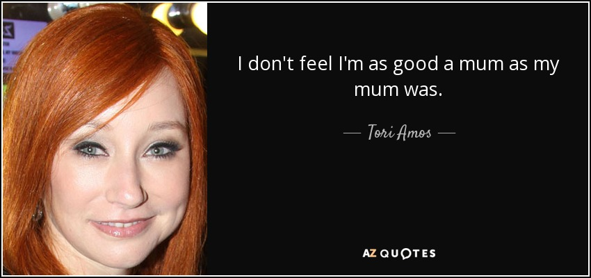 I don't feel I'm as good a mum as my mum was. - Tori Amos