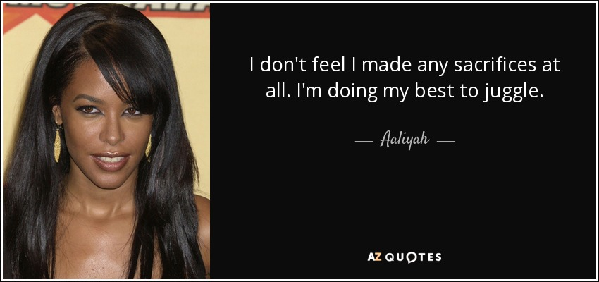 I don't feel I made any sacrifices at all. I'm doing my best to juggle. - Aaliyah