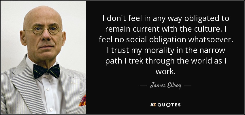 I don't feel in any way obligated to remain current with the culture. I feel no social obligation whatsoever. I trust my morality in the narrow path I trek through the world as I work. - James Ellroy