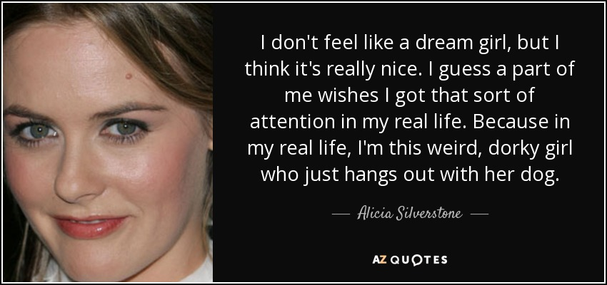 I don't feel like a dream girl, but I think it's really nice. I guess a part of me wishes I got that sort of attention in my real life. Because in my real life, I'm this weird, dorky girl who just hangs out with her dog. - Alicia Silverstone