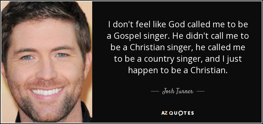 I don't feel like God called me to be a Gospel singer. He didn't call me to be a Christian singer, he called me to be a country singer, and I just happen to be a Christian. - Josh Turner
