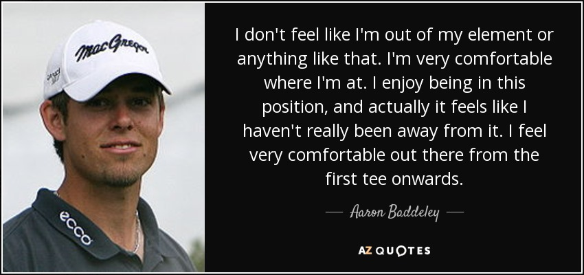 I don't feel like I'm out of my element or anything like that. I'm very comfortable where I'm at. I enjoy being in this position, and actually it feels like I haven't really been away from it. I feel very comfortable out there from the first tee onwards. - Aaron Baddeley